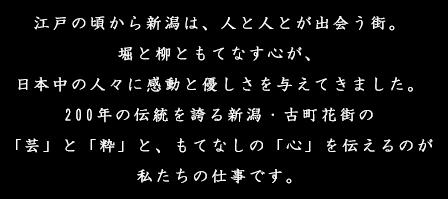 江戸の頃から新潟は、人と人とが出会う街。堀と柳ともてなす心が、日本中の人々に感動と優しさを与えてきました。200年の伝統を誇る新潟・古町花街の「芸」と「粋」と、もてなしの「心」を伝えるのが私たちの仕事です。